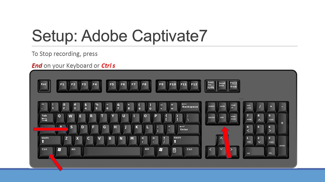 To Stop recording, press End on your Keyboard or Ctrl s Setup: Adobe Captivate7