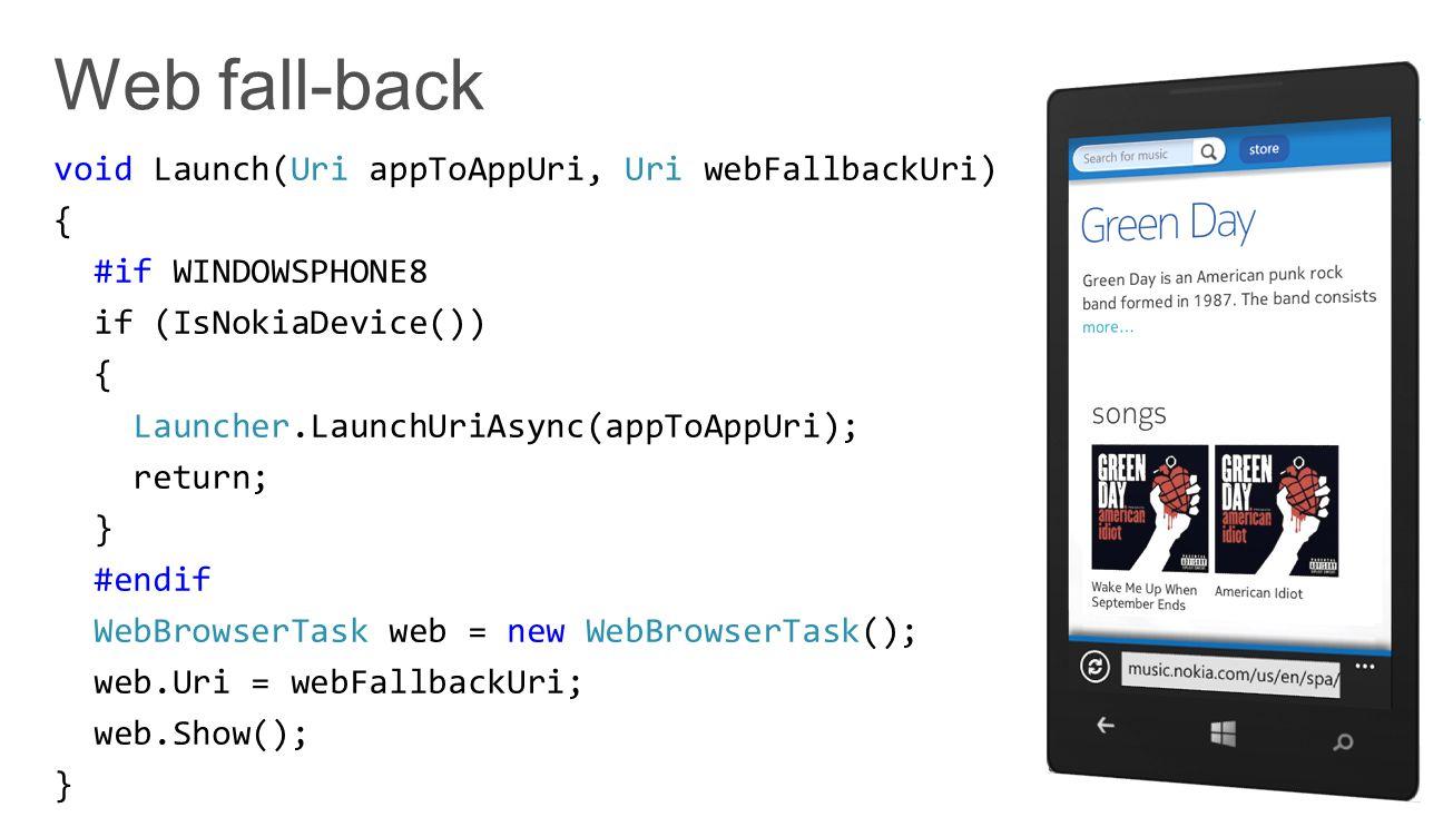 void Launch(Uri appToAppUri, Uri webFallbackUri) { #if WINDOWSPHONE8 if (IsNokiaDevice()) { Launcher.LaunchUriAsync(appToAppUri); return; } #endif WebBrowserTask web = new WebBrowserTask(); web.Uri = webFallbackUri; web.Show(); }