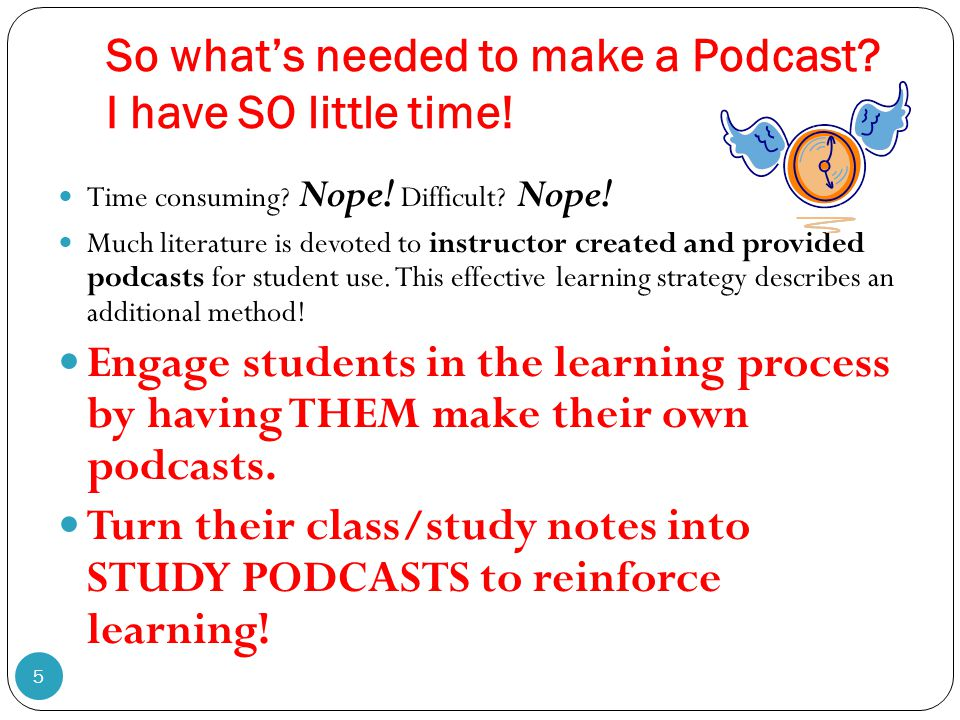 So what's needed to make a Podcast? I have SO little time! 5 Time consuming? Nope! Difficult? Nope! Much literature is devoted to instructor created a