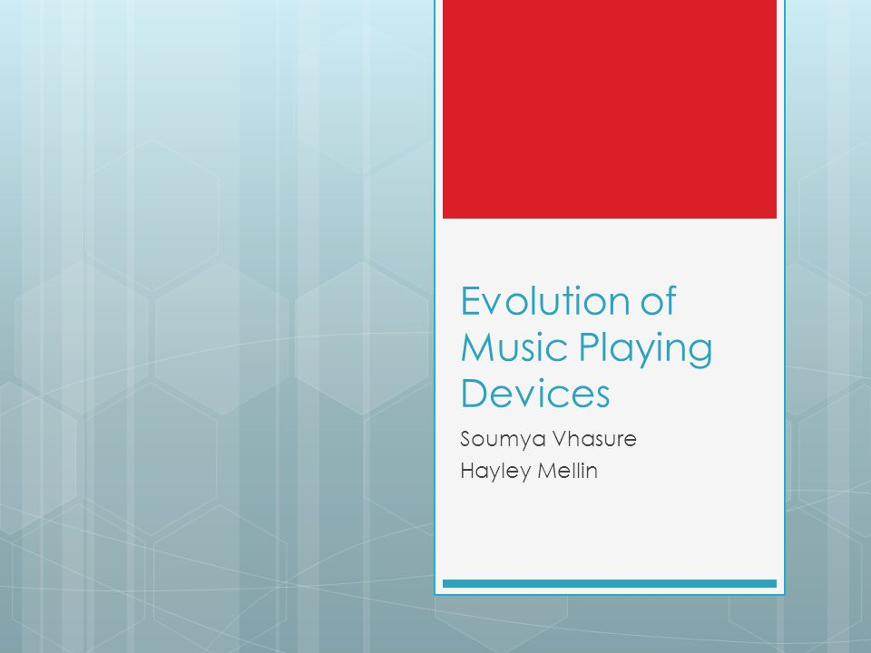 Evolution of Music Playing Devices Soumya Vhasure Hayley Mellin