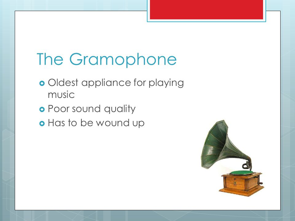 The Gramophone  Oldest appliance for playing music  Poor sound quality  Has to be wound up