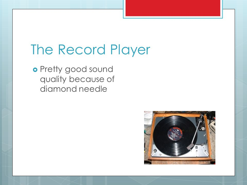 The Record Player  Pretty good sound quality because of diamond needle