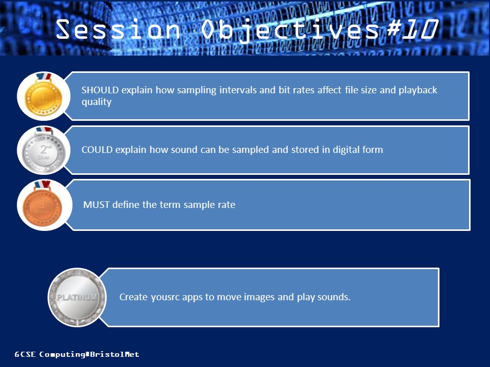 GCSE Computing#BristolMet Session Objectives#10 MUST define the term sample rate COULD explain how sound can be sampled and stored in digital form SHOULD explain how sampling intervals and bit rates affect file size and playback quality Create yousrc apps to move images and play sounds.