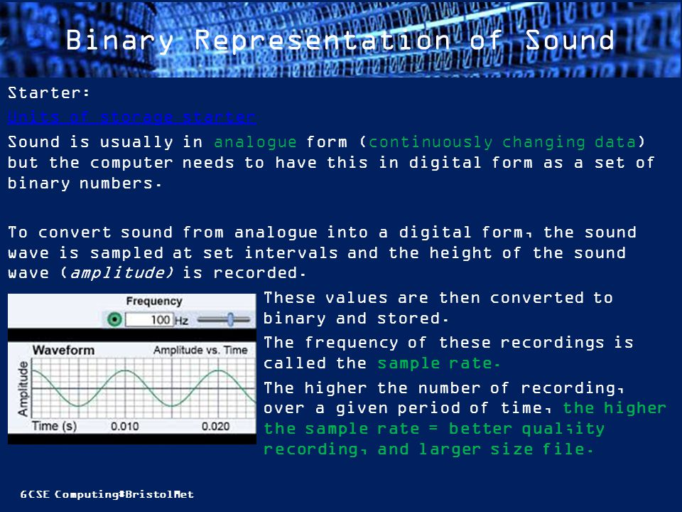 GCSE Computing#BristolMet Binary Representation of Sound Starter: Units of storage starter Sound is usually in analogue form (continuously changing data) but the computer needs to have this in digital form as a set of binary numbers.