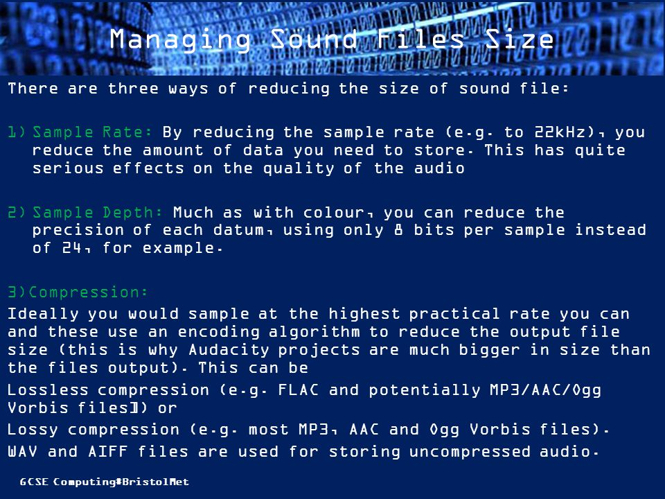 GCSE Computing#BristolMet Managing Sound Files Size There are three ways of reducing the size of sound file: 1)Sample Rate: By reducing the sample rate (e.g.