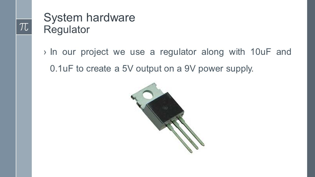 System hardware Regulator ›In our project we use a regulator along with 10uF and 0.1uF to create a 5V output on a 9V power supply.