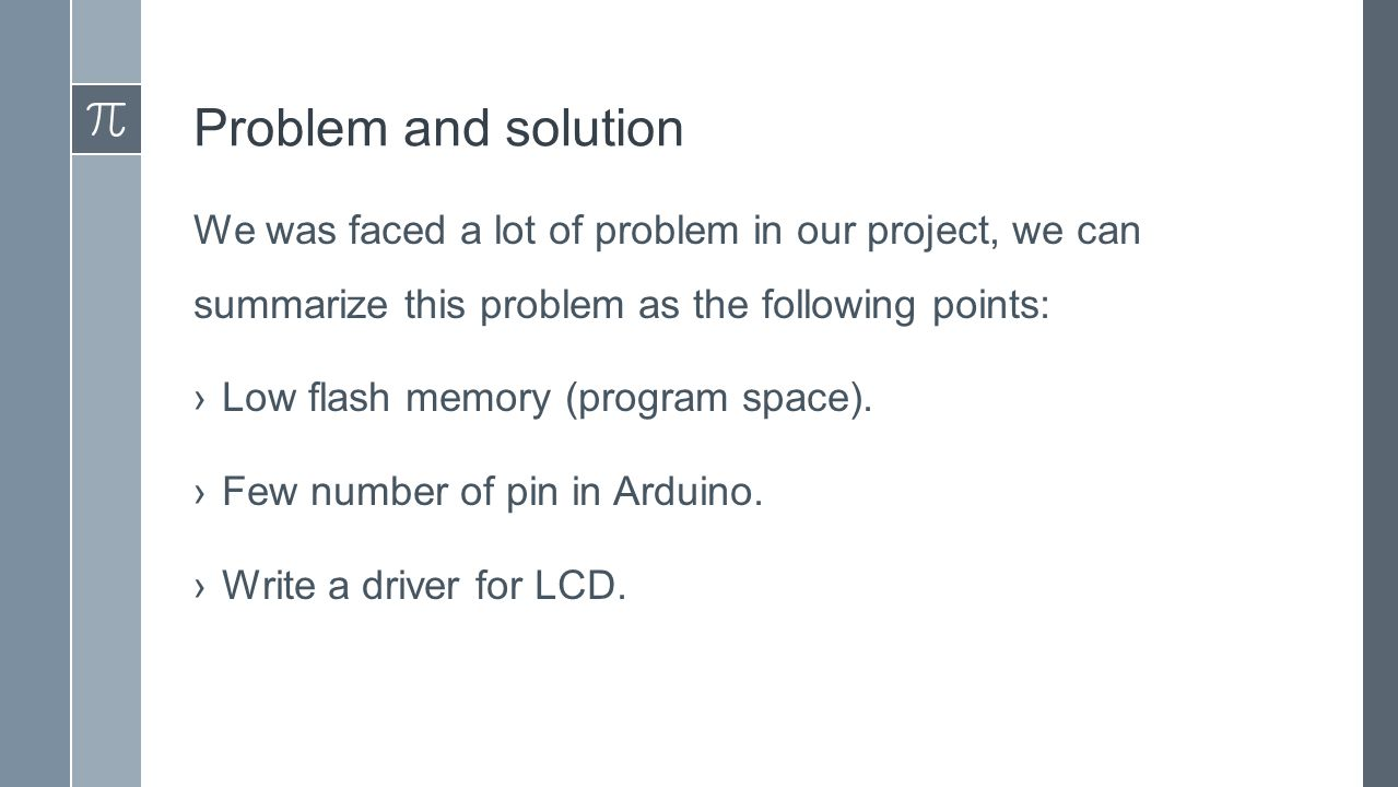 Problem and solution We was faced a lot of problem in our project, we can summarize this problem as the following points: ›Low flash memory (program space).