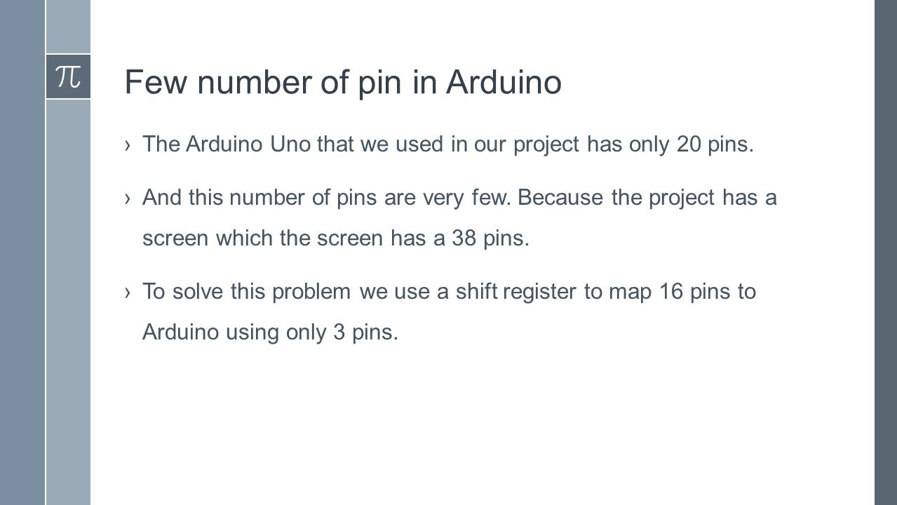 Few number of pin in Arduino ›The Arduino Uno that we used in our project has only 20 pins.