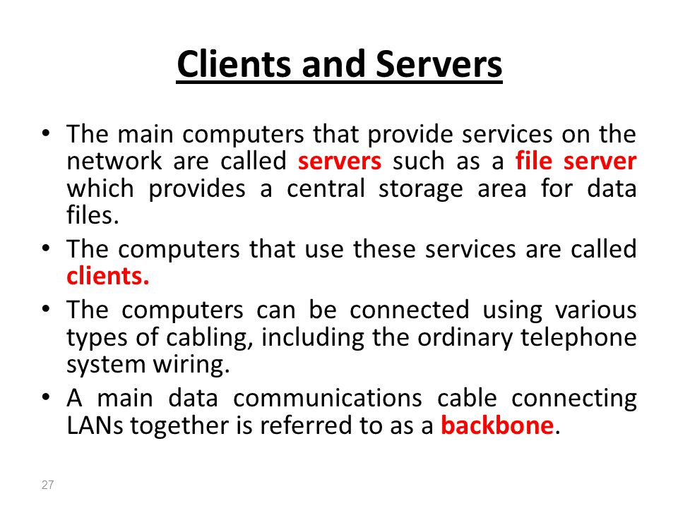 The main computers that provide services on the network are called servers such as a file server which provides a central storage area for data files.
