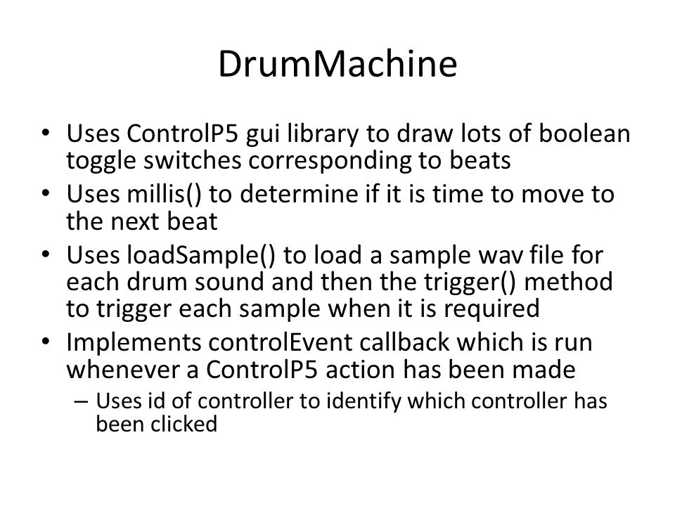 DrumMachine Uses ControlP5 gui library to draw lots of boolean toggle switches corresponding to beats Uses millis() to determine if it is time to move