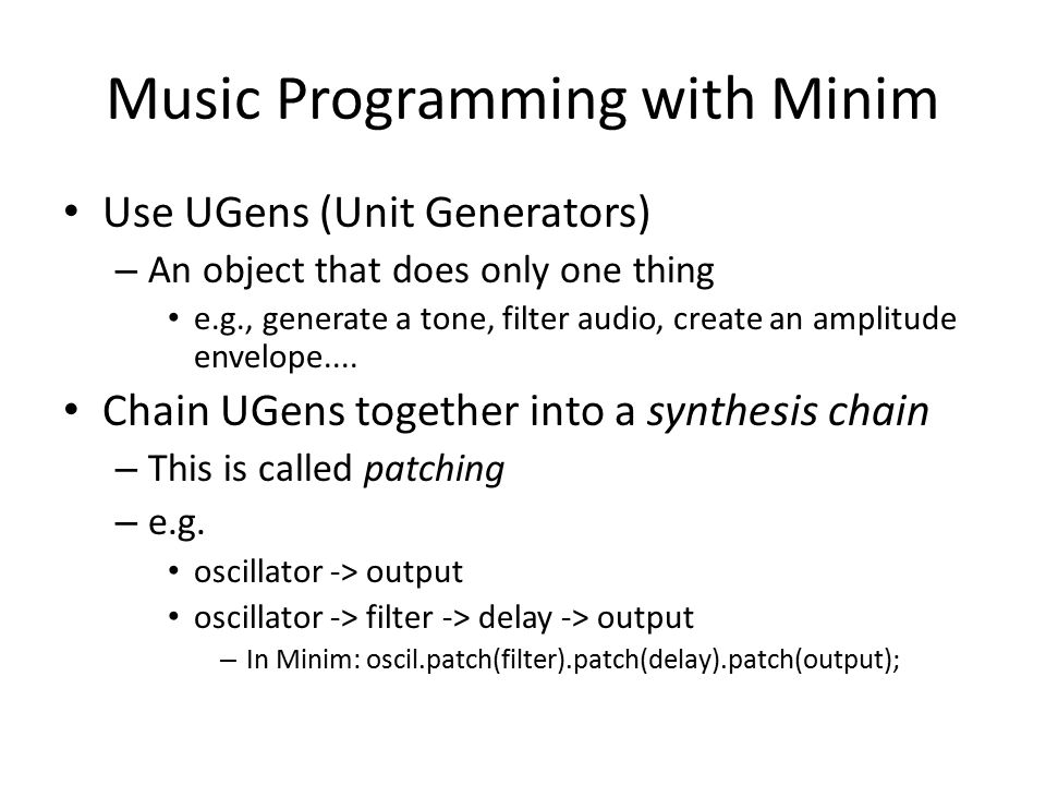 Music Programming with Minim Use UGens (Unit Generators) – An object that does only one thing e.g., generate a tone, filter audio, create an amplitude