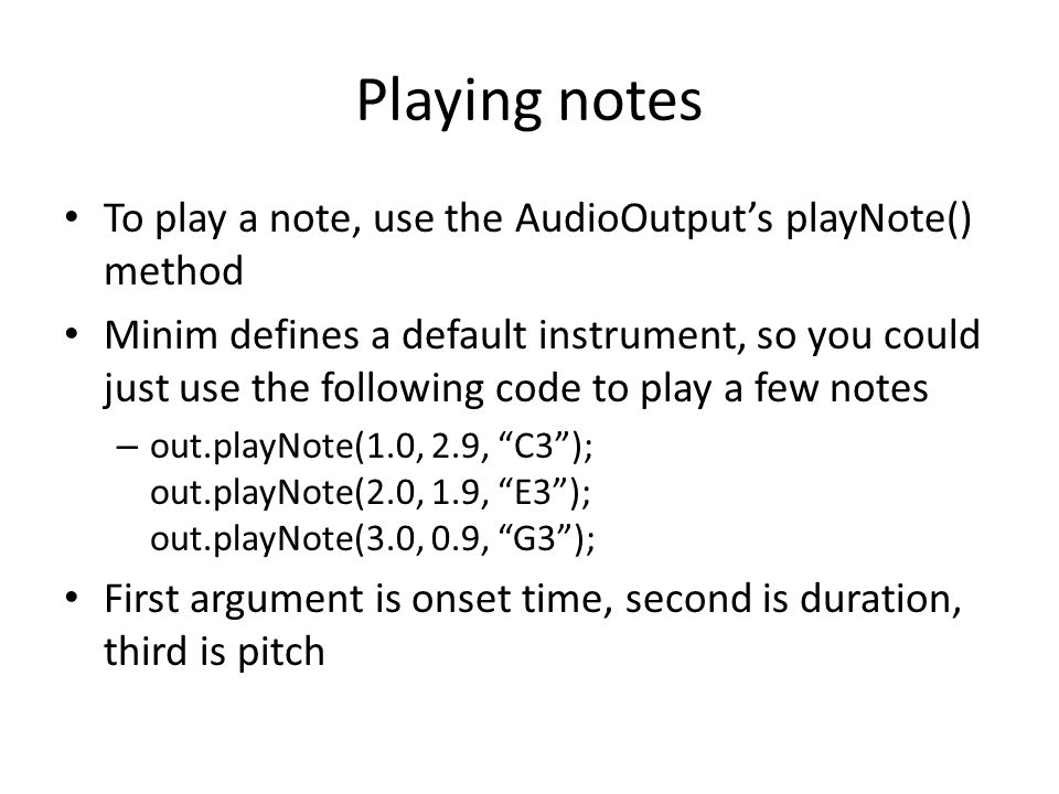 Playing notes To play a note, use the AudioOutput's playNote() method Minim defines a default instrument, so you could just use the following code to