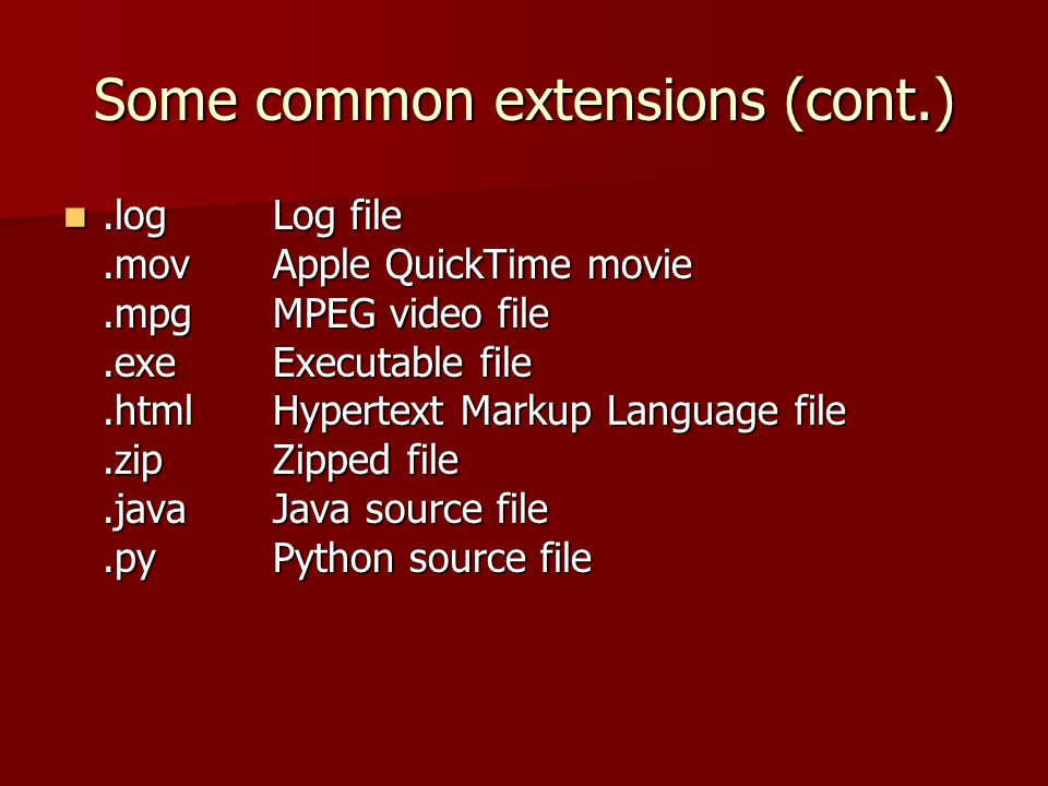 Some common extensions (cont.).logLog file.movApple QuickTime movie.mpgMPEG video file.exeExecutable file.htmlHypertext Markup Language file.zipZipped file.javaJava source file.pyPython source file.logLog file.movApple QuickTime movie.mpgMPEG video file.exeExecutable file.htmlHypertext Markup Language file.zipZipped file.javaJava source file.pyPython source file