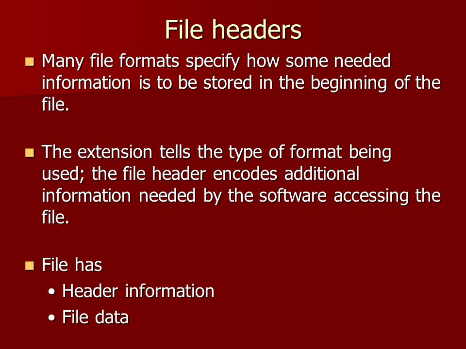 File headers Many file formats specify how some needed information is to be stored in the beginning of the file. Many file formats specify how some ne