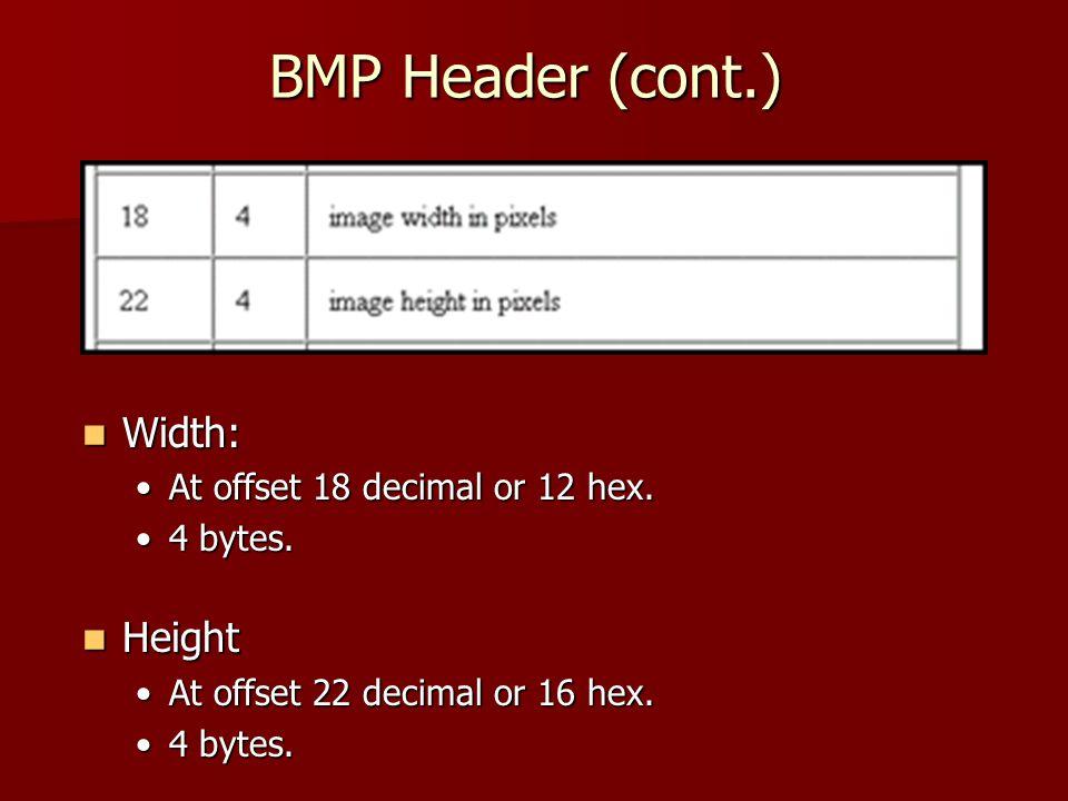 BMP Header (cont.) Width: Width: At offset 18 decimal or 12 hex.At offset 18 decimal or 12 hex. 4 bytes.4 bytes. Height Height At offset 22 decimal or