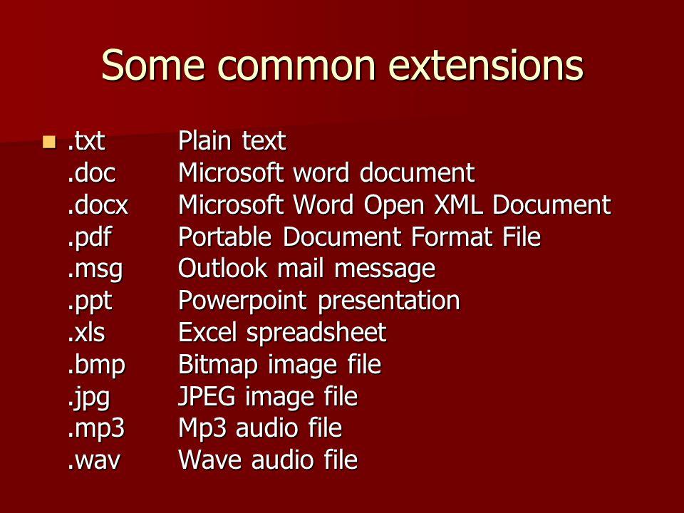 Some common extensions.txtPlain text.docMicrosoft word document.docxMicrosoft Word Open XML Document.pdfPortable Document Format File.msgOutlook mail message.pptPowerpoint presentation.xlsExcel spreadsheet.bmpBitmap image file.jpgJPEG image file.mp3Mp3 audio file.wavWave audio file.txtPlain text.docMicrosoft word document.docxMicrosoft Word Open XML Document.pdfPortable Document Format File.msgOutlook mail message.pptPowerpoint presentation.xlsExcel spreadsheet.bmpBitmap image file.jpgJPEG image file.mp3Mp3 audio file.wavWave audio file