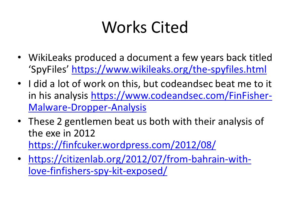 Works Cited WikiLeaks produced a document a few years back titled 'SpyFiles'   I did a lot of work on this, but codeandsec beat me to it in his analysis   Malware-Dropper-Analysishttps://  Malware-Dropper-Analysis These 2 gentlemen beat us both with their analysis of the exe in love-finfishers-spy-kit-exposed/   love-finfishers-spy-kit-exposed/