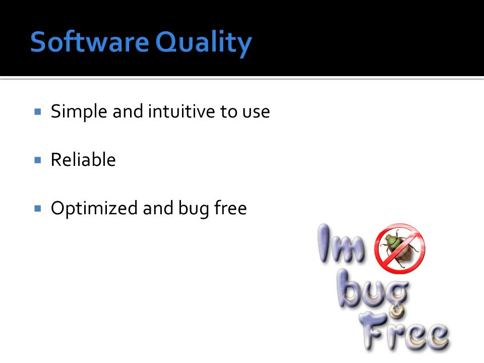  Simple and intuitive to use  Reliable  Optimized and bug free