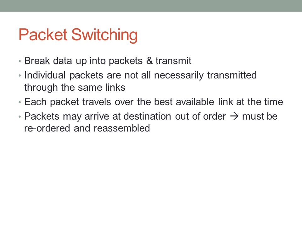 Packet Switching Break data up into packets & transmit Individual packets are not all necessarily transmitted through the same links Each packet travels over the best available link at the time Packets may arrive at destination out of order  must be re-ordered and reassembled