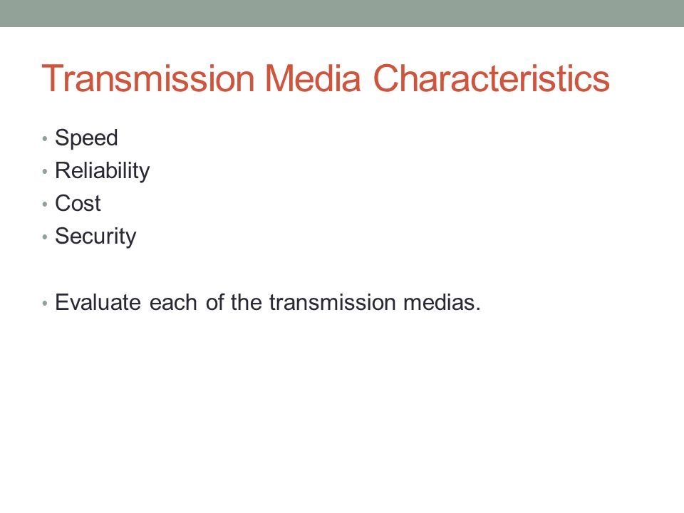 Transmission Media Characteristics Speed Reliability Cost Security Evaluate each of the transmission medias.