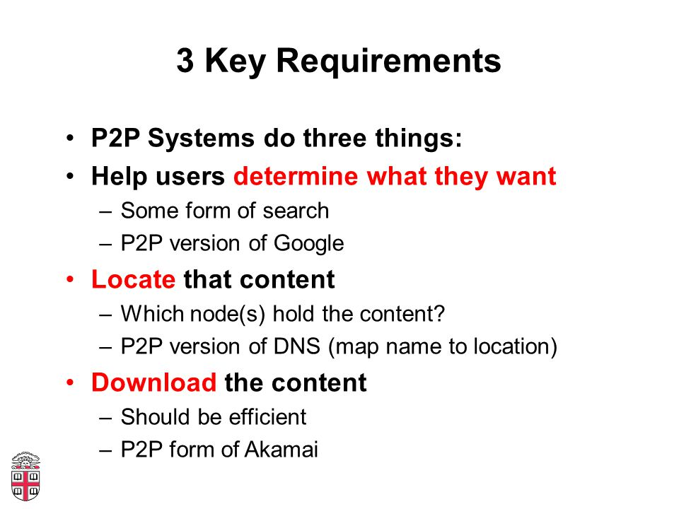 3 Key Requirements P2P Systems do three things: Help users determine what they want –Some form of search –P2P version of Google Locate that content –Which node(s) hold the content.