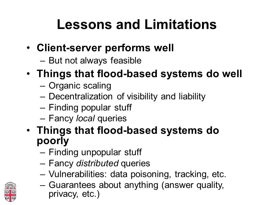 Lessons and Limitations Client-server performs well –But not always feasible Things that flood-based systems do well –Organic scaling –Decentralization of visibility and liability –Finding popular stuff –Fancy local queries Things that flood-based systems do poorly –Finding unpopular stuff –Fancy distributed queries –Vulnerabilities: data poisoning, tracking, etc.