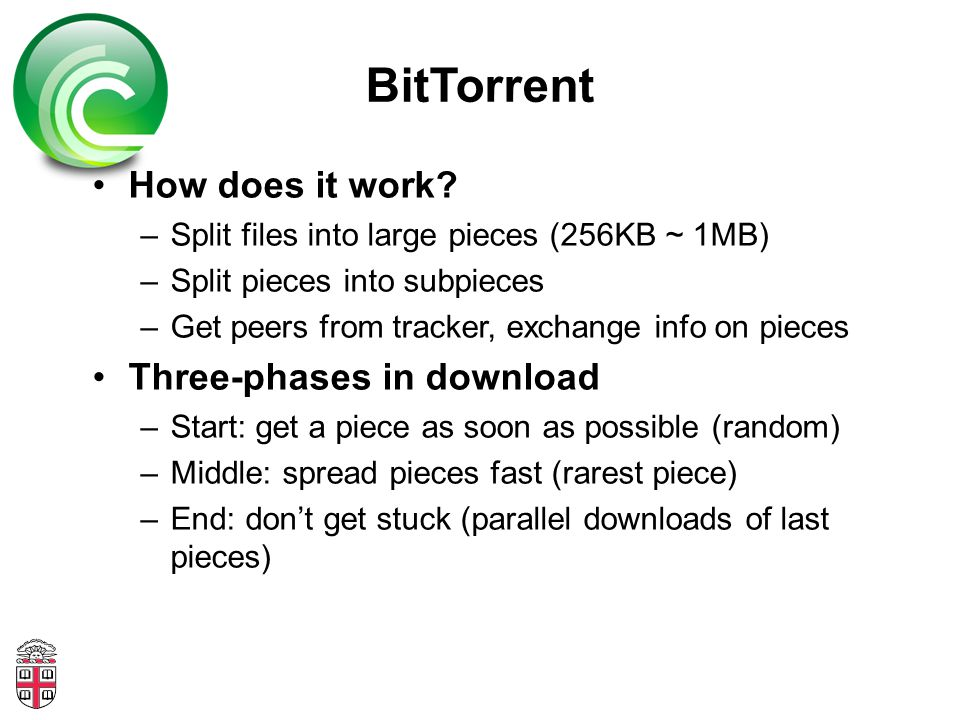 BitTorrent How does it work? –Split files into large pieces (256KB ~ 1MB) –Split pieces into subpieces –Get peers from tracker, exchange info on piece
