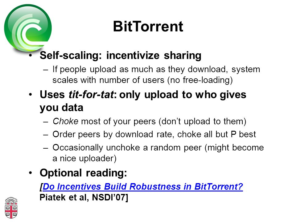 BitTorrent Self-scaling: incentivize sharing –If people upload as much as they download, system scales with number of users (no free-loading) Uses tit-for-tat: only upload to who gives you data –Choke most of your peers (don't upload to them) –Order peers by download rate, choke all but P best –Occasionally unchoke a random peer (might become a nice uploader) Optional reading: [Do Incentives Build Robustness in BitTorrent.