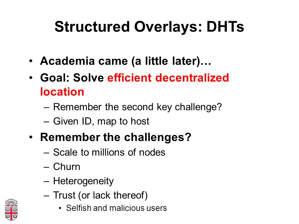 Structured Overlays: DHTs Academia came (a little later)… Goal: Solve efficient decentralized location –Remember the second key challenge.