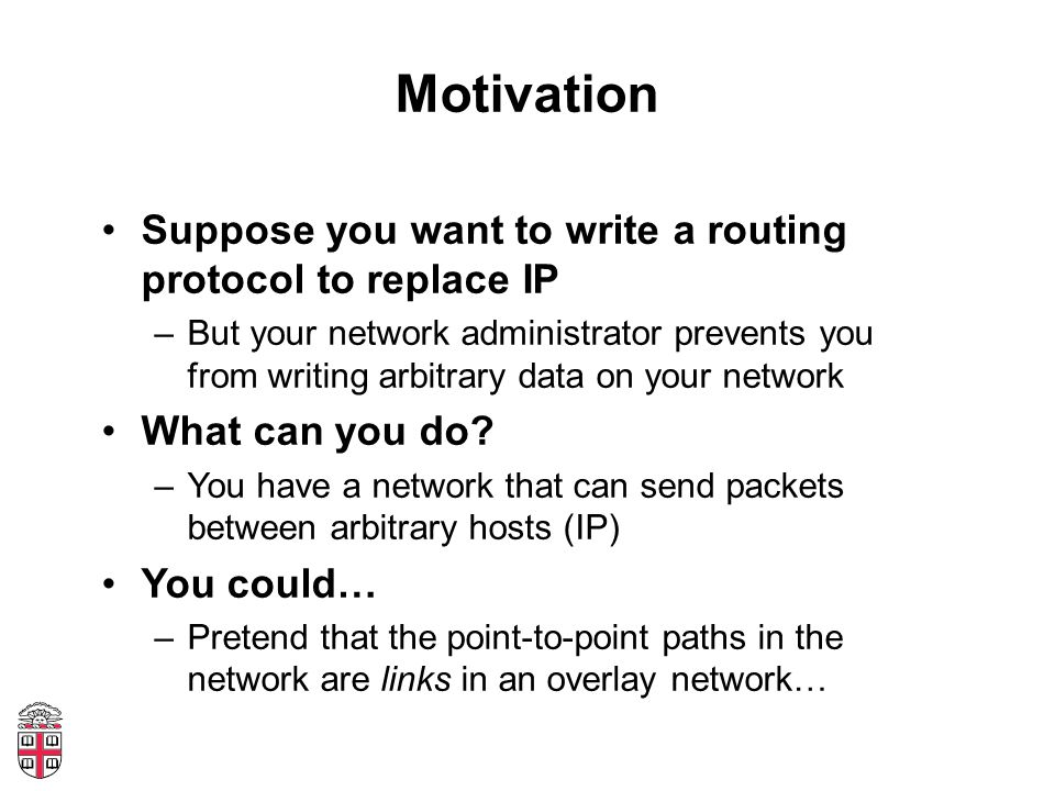 Motivation Suppose you want to write a routing protocol to replace IP –But your network administrator prevents you from writing arbitrary data on your network What can you do.