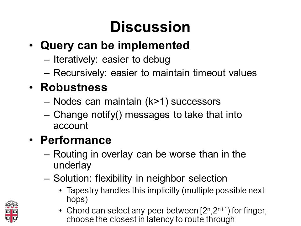Discussion Query can be implemented –Iteratively: easier to debug –Recursively: easier to maintain timeout values Robustness –Nodes can maintain (k>1)