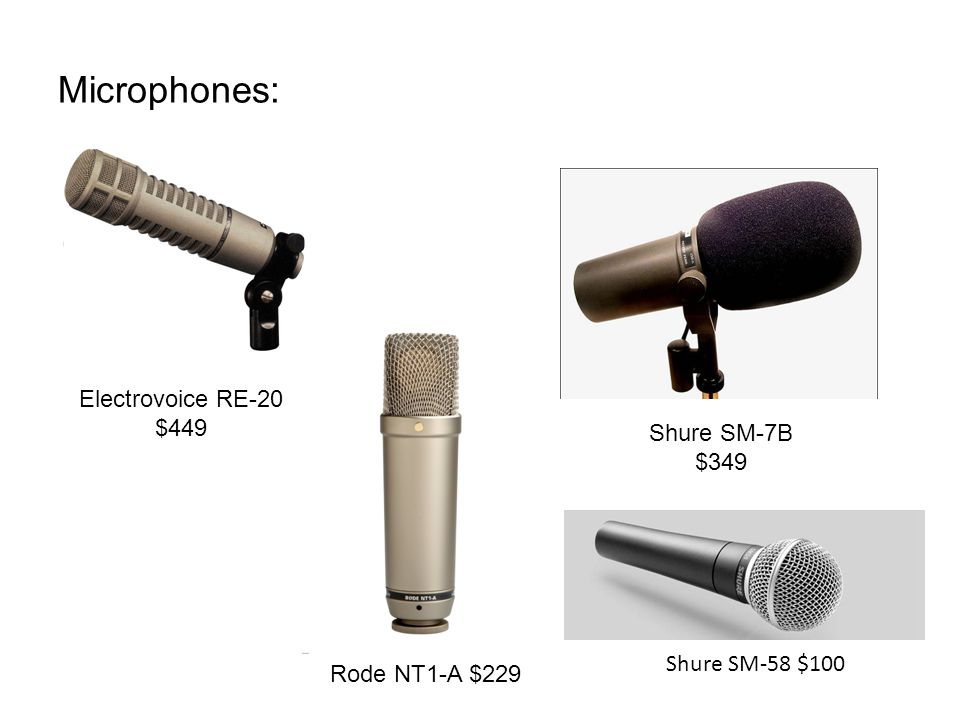 Microphones: Electrovoice RE-20 $449 Shure SM-7B $349 Rode NT1-A $229 Shure SM-58 $100