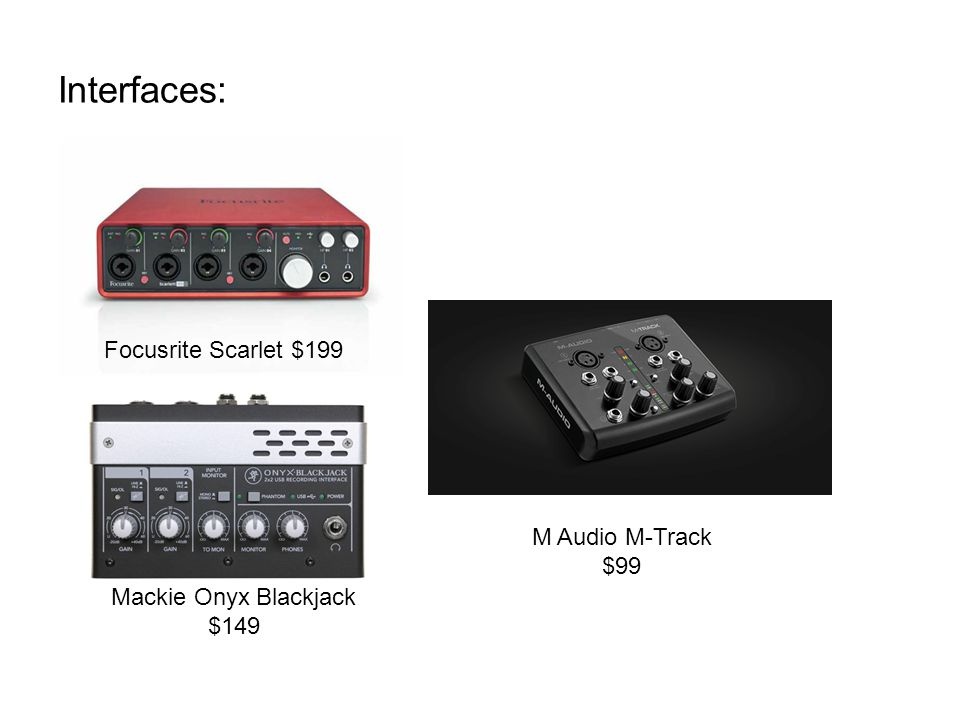 Interfaces: Focusrite Scarlet $199 M Audio M-Track $99 Mackie Onyx Blackjack $149