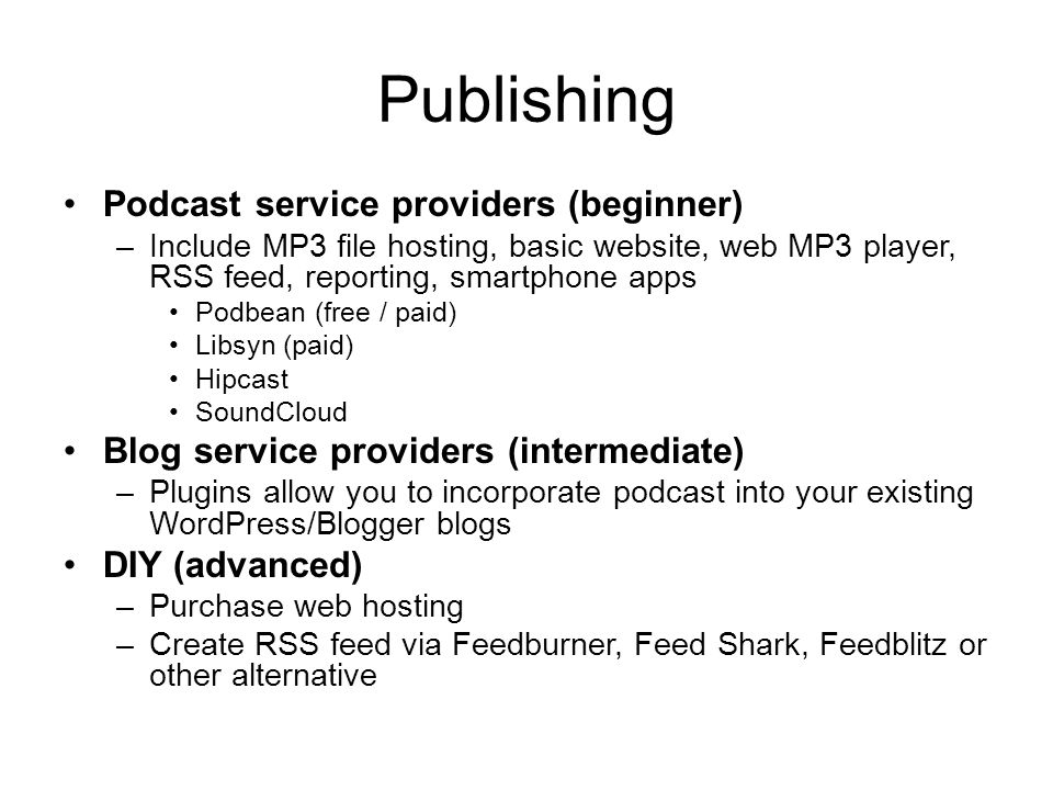 Publishing Podcast service providers (beginner) –Include MP3 file hosting, basic website, web MP3 player, RSS feed, reporting, smartphone apps Podbean (free / paid) Libsyn (paid) Hipcast SoundCloud Blog service providers (intermediate) –Plugins allow you to incorporate podcast into your existing WordPress/Blogger blogs DIY (advanced) –Purchase web hosting –Create RSS feed via Feedburner, Feed Shark, Feedblitz or other alternative