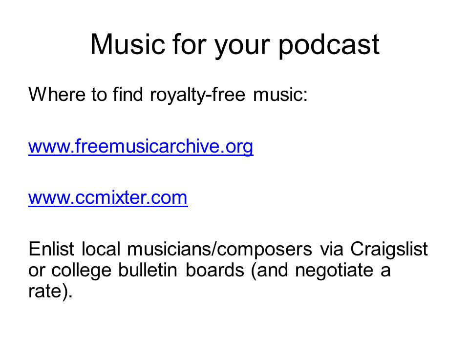 Music for your podcast Where to find royalty-free music: www.freemusicarchive.org www.ccmixter.com Enlist local musicians/composers via Craigslist or college bulletin boards (and negotiate a rate).