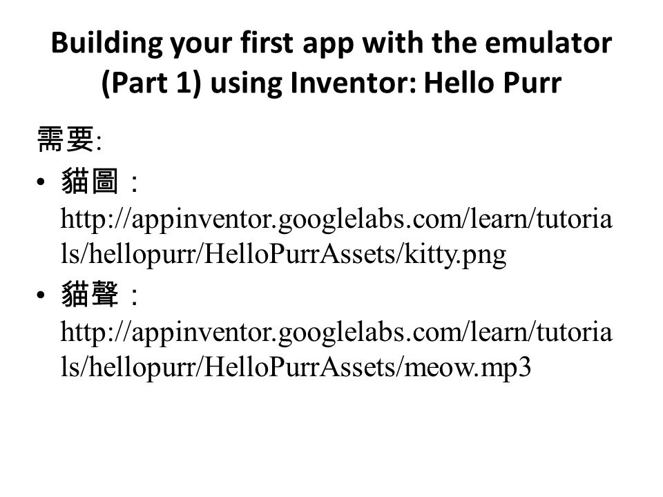 Building your first app with the emulator (Part 1) using Inventor: Hello Purr 需要 : 貓圖: http://appinventor.googlelabs.com/learn/tutoria ls/hellopurr/HelloPurrAssets/kitty.png 貓聲: http://appinventor.googlelabs.com/learn/tutoria ls/hellopurr/HelloPurrAssets/meow.mp3