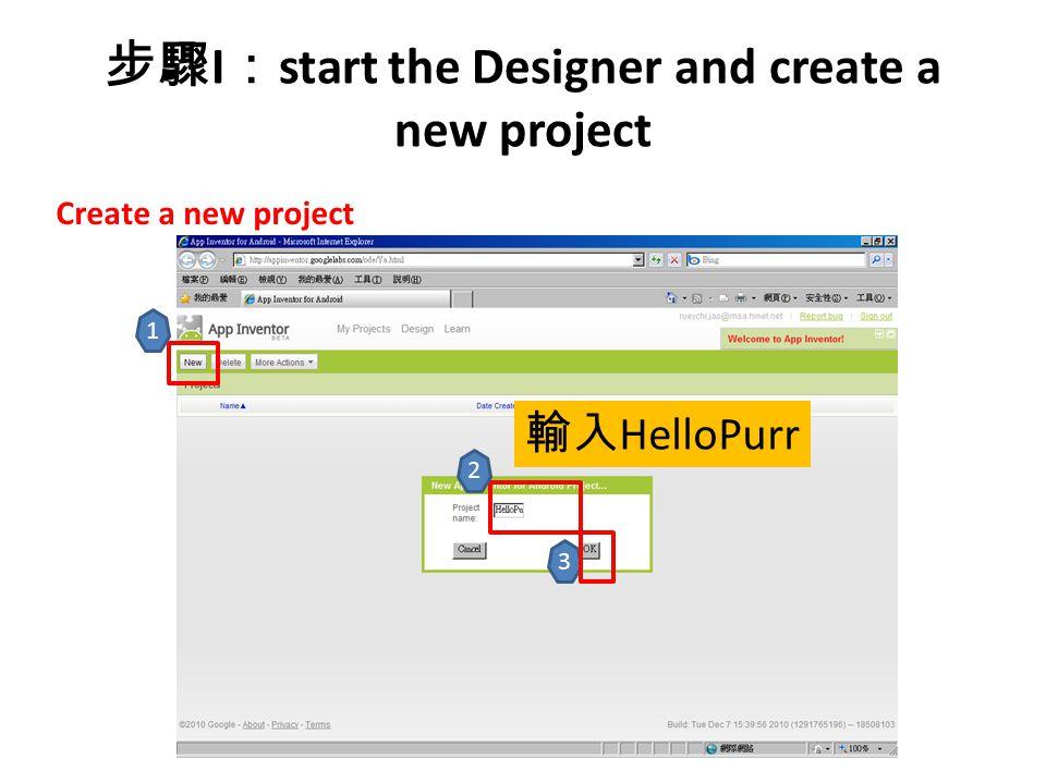 步驟 I : start the Designer and create a new project Create a new project 1 2 輸入 HelloPurr 3