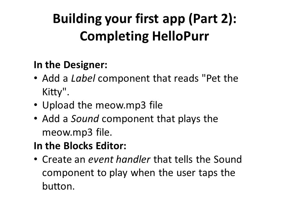 Building your first app (Part 2): Completing HelloPurr In the Designer: Add a Label component that reads Pet the Kitty .