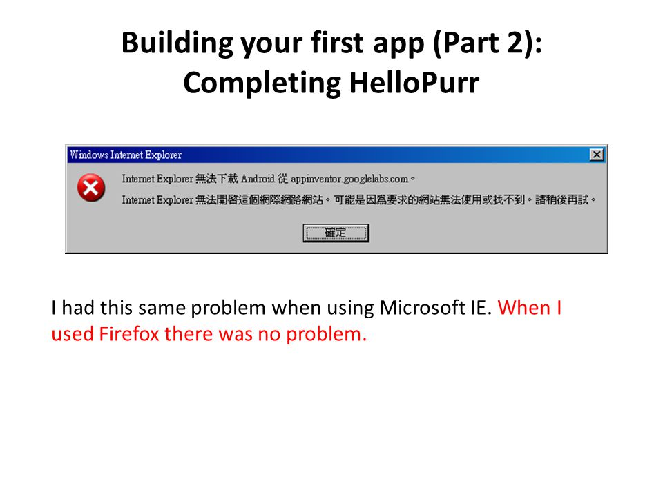Building your first app (Part 2): Completing HelloPurr I had this same problem when using Microsoft IE.