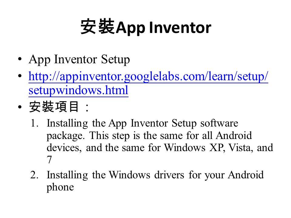 安裝 App Inventor App Inventor Setup http://appinventor.googlelabs.com/learn/setup/ setupwindows.html http://appinventor.googlelabs.com/learn/setup/ setupwindows.html 安裝項目: 1.Installing the App Inventor Setup software package.
