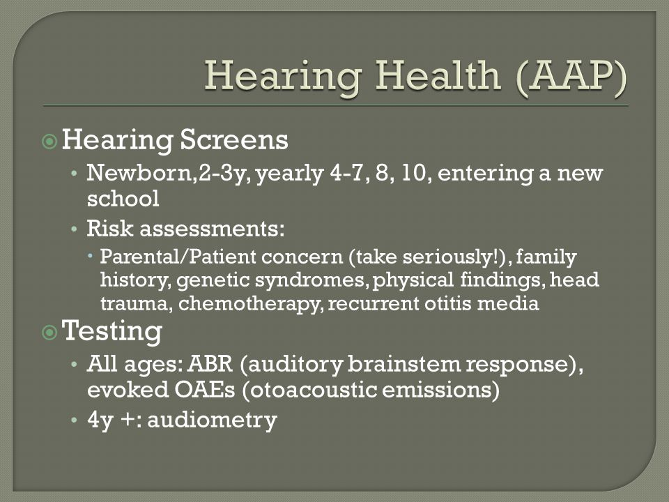  Hearing Screens Newborn,2-3y, yearly 4-7, 8, 10, entering a new school Risk assessments:  Parental/Patient concern (take seriously!), family history, genetic syndromes, physical findings, head trauma, chemotherapy, recurrent otitis media  Testing All ages: ABR (auditory brainstem response), evoked OAEs (otoacoustic emissions) 4y +: audiometry