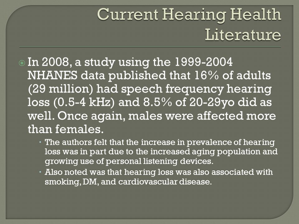  In 2008, a study using the 1999-2004 NHANES data published that 16% of adults (29 million) had speech frequency hearing loss (0.5-4 kHz) and 8.5% of
