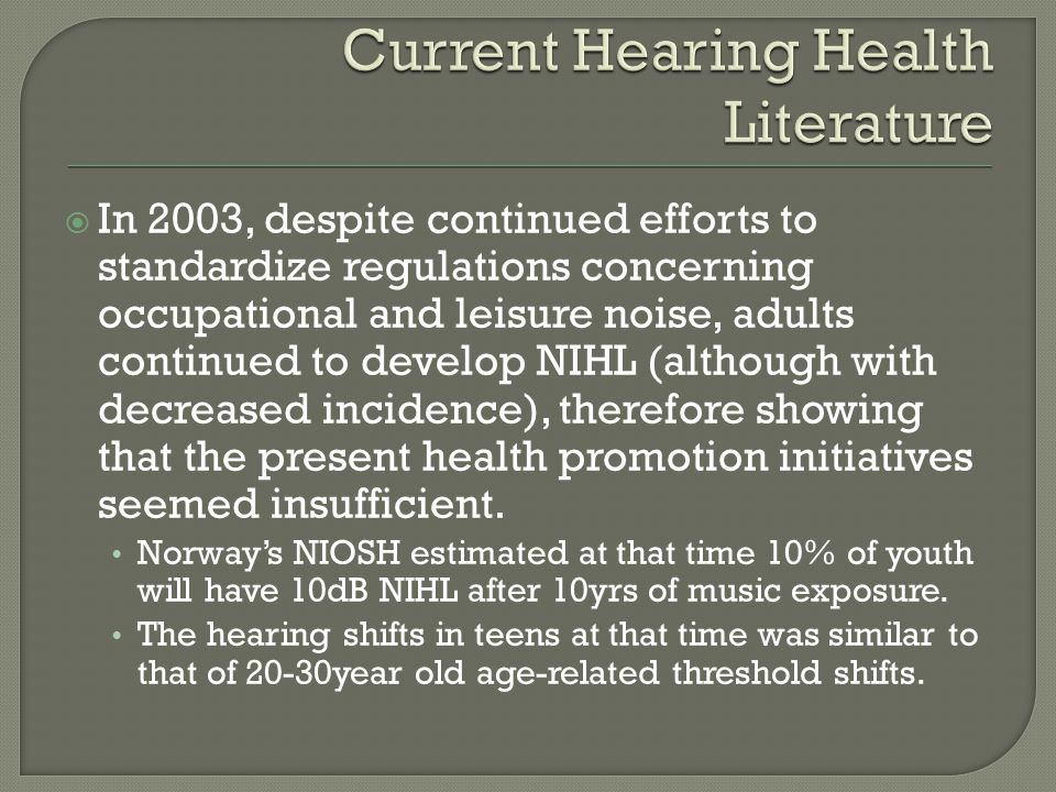  In 2003, despite continued efforts to standardize regulations concerning occupational and leisure noise, adults continued to develop NIHL (although with decreased incidence), therefore showing that the present health promotion initiatives seemed insufficient.