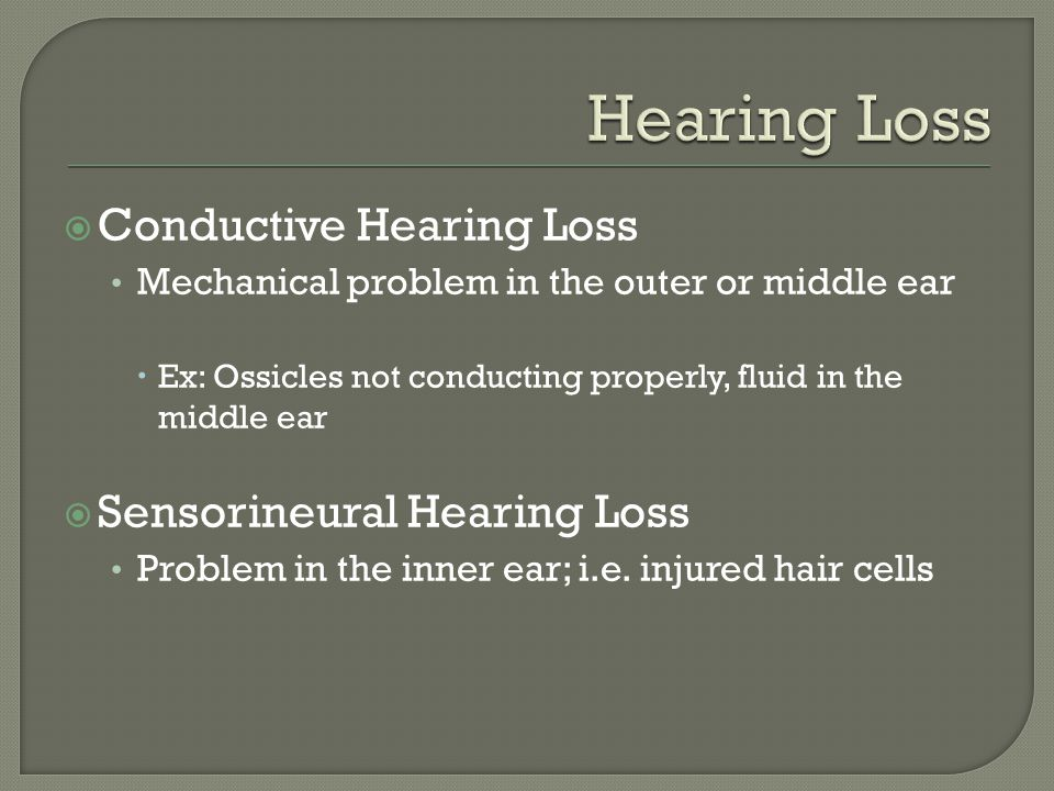  Conductive Hearing Loss Mechanical problem in the outer or middle ear  Ex: Ossicles not conducting properly, fluid in the middle ear  Sensorineural Hearing Loss Problem in the inner ear; i.e.