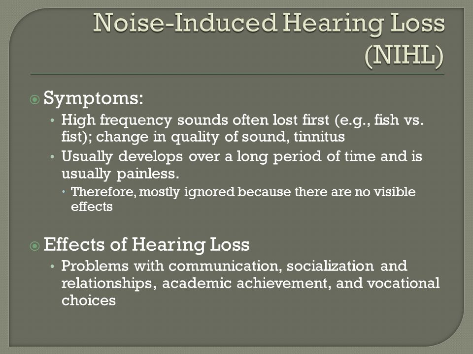  Symptoms: High frequency sounds often lost first (e.g., fish vs. fist); change in quality of sound, tinnitus Usually develops over a long period of