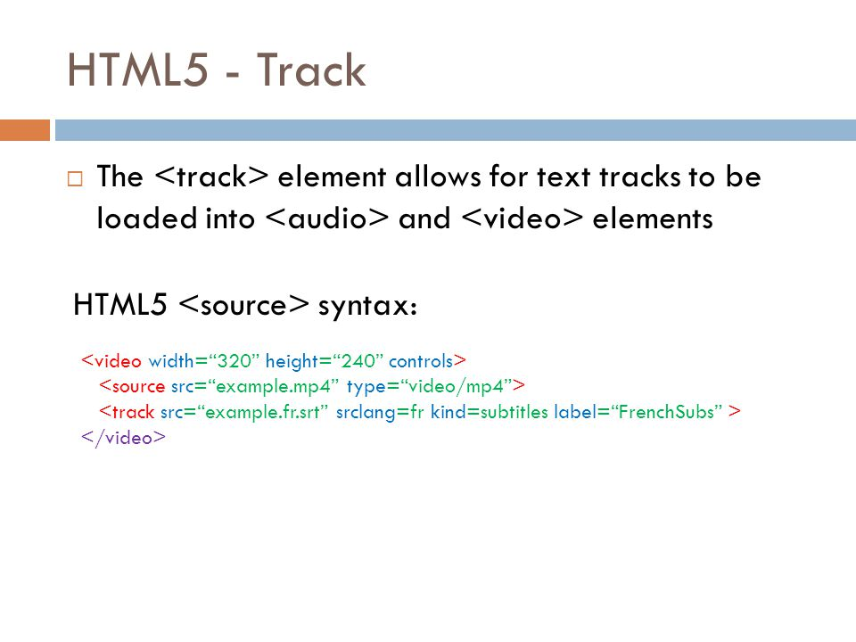 HTML5 - Track  The element allows for text tracks to be loaded into and elements HTML5 syntax: