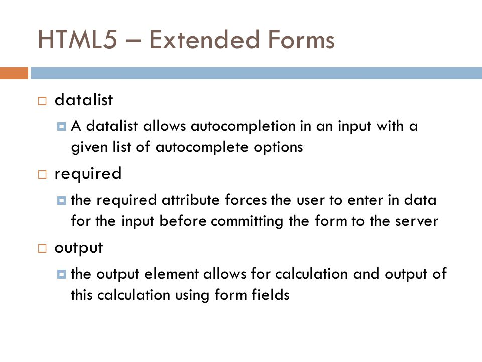 HTML5 – Extended Forms  datalist  A datalist allows autocompletion in an input with a given list of autocomplete options  required  the required attribute forces the user to enter in data for the input before committing the form to the server  output  the output element allows for calculation and output of this calculation using form fields