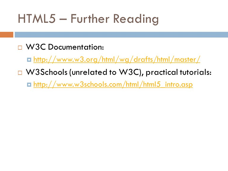 HTML5 – Further Reading  W3C Documentation:  http://www.w3.org/html/wg/drafts/html/master/ http://www.w3.org/html/wg/drafts/html/master/  W3Schools (unrelated to W3C), practical tutorials:  http://www.w3schools.com/html/html5_intro.asp http://www.w3schools.com/html/html5_intro.asp