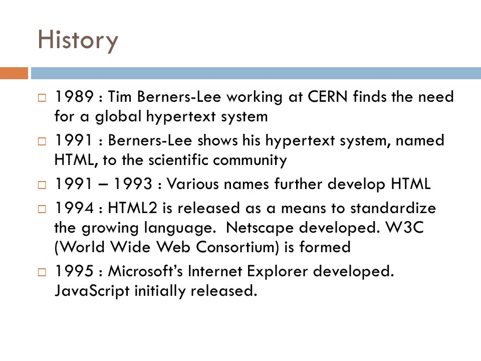 History  1989 : Tim Berners-Lee working at CERN finds the need for a global hypertext system  1991 : Berners-Lee shows his hypertext system, named HTML, to the scientific community  1991 – 1993 : Various names further develop HTML  1994 : HTML2 is released as a means to standardize the growing language.