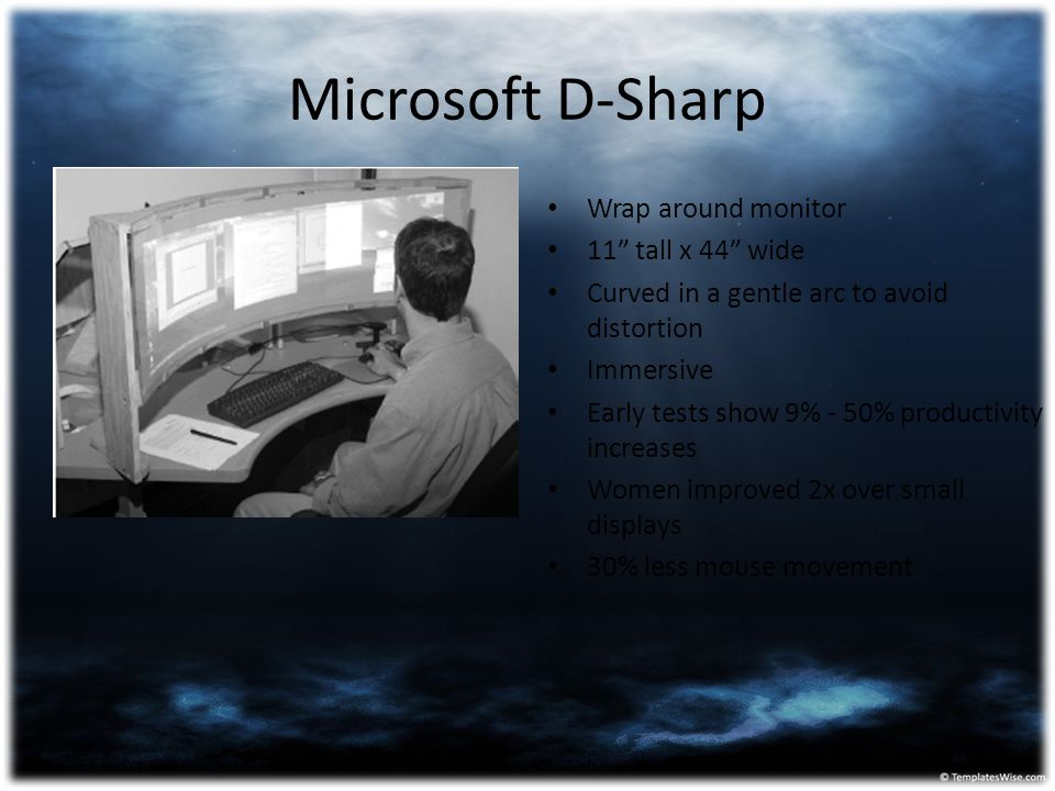 "Microsoft D-Sharp Wrap around monitor 11"" tall x 44"" wide Curved in a gentle arc to avoid distortion Immersive Early tests show 9% - 50% productivity"